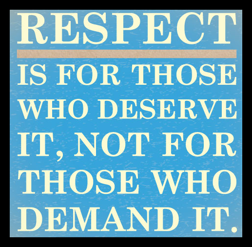 Respect Is Earned, NOT Demanded.